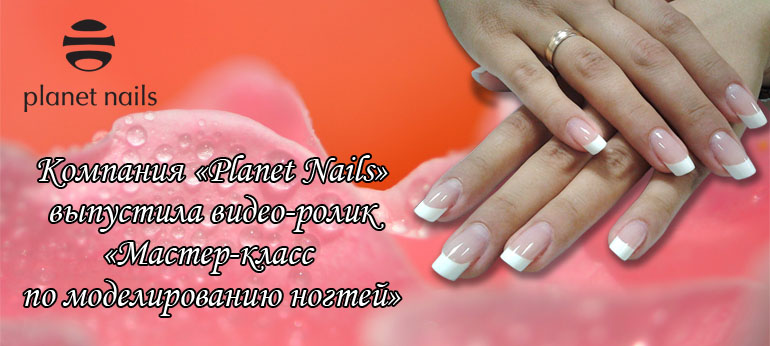 Компания «Planet Nails» выпустила видео-ролик «Мастер-класс по моделированию ногтей»